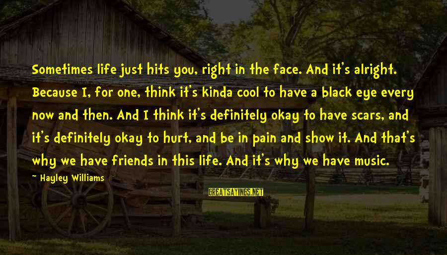 Sometimes Friends Hurt Sayings By Hayley Williams: Sometimes life just hits you, right in the face. And it's alright. Because I, for