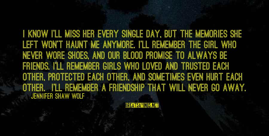 Sometimes Friends Hurt Sayings By Jennifer Shaw Wolf: I know I'll miss her every single day, but the memories she left won't haunt