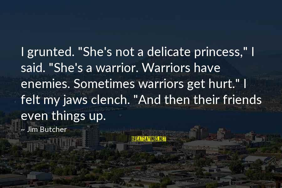 """Sometimes Friends Hurt Sayings By Jim Butcher: I grunted. """"She's not a delicate princess,"""" I said. """"She's a warrior. Warriors have enemies."""