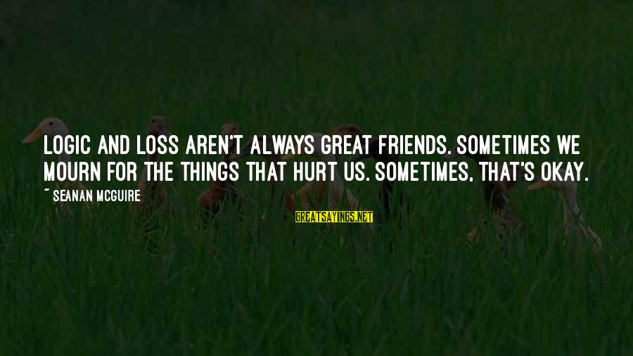 Sometimes Friends Hurt Sayings By Seanan McGuire: Logic and loss aren't always great friends. Sometimes we mourn for the things that hurt