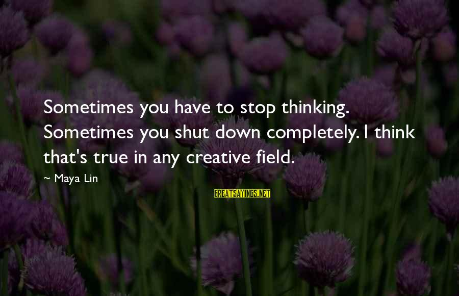 Sometimes I Just Shut Down Sayings By Maya Lin: Sometimes you have to stop thinking. Sometimes you shut down completely. I think that's true