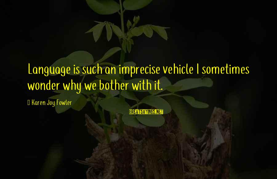 Sometimes I Wonder Why I Bother Sayings By Karen Joy Fowler: Language is such an imprecise vehicle I sometimes wonder why we bother with it.