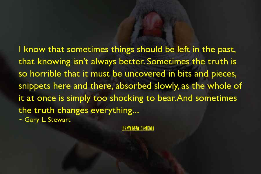 Sometimes It's Better Not To Know The Truth Sayings By Gary L. Stewart: I know that sometimes things should be left in the past, that knowing isn't always