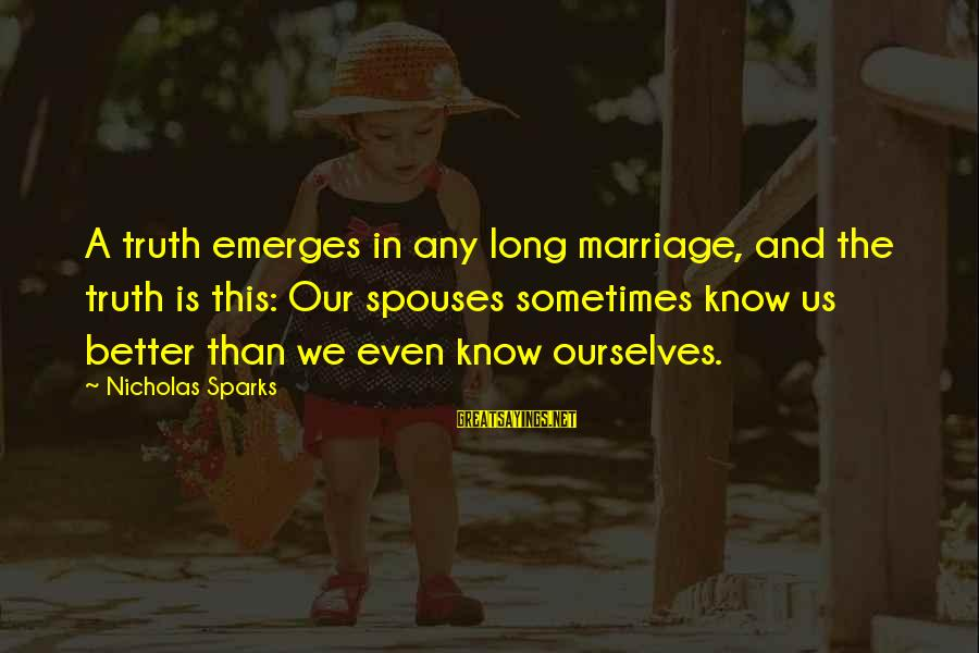 Sometimes It's Better Not To Know The Truth Sayings By Nicholas Sparks: A truth emerges in any long marriage, and the truth is this: Our spouses sometimes