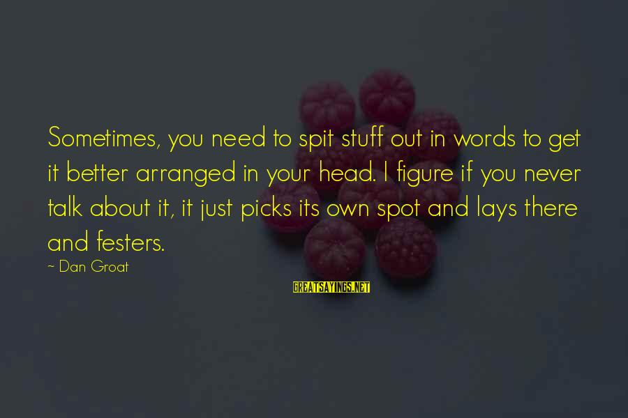 Sometimes It's Better Not To Talk Sayings By Dan Groat: Sometimes, you need to spit stuff out in words to get it better arranged in