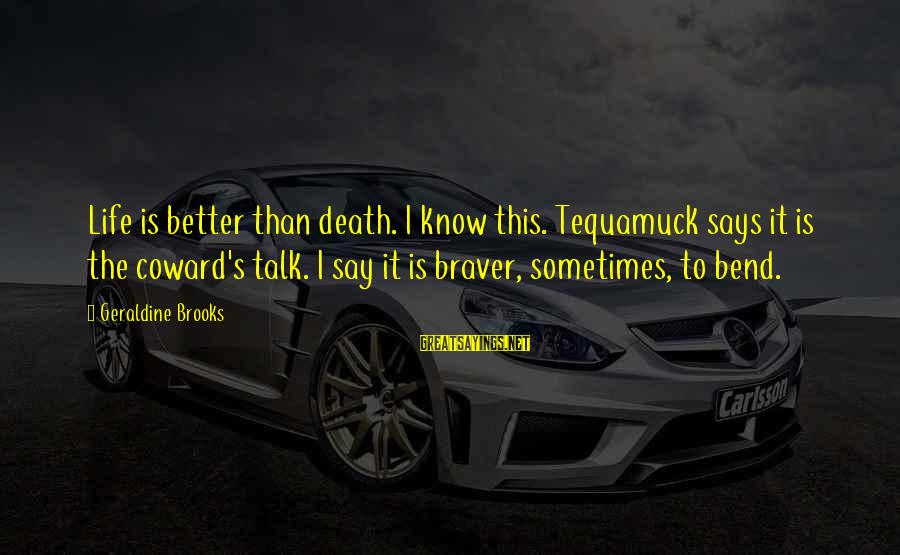 Sometimes It's Better Not To Talk Sayings By Geraldine Brooks: Life is better than death. I know this. Tequamuck says it is the coward's talk.