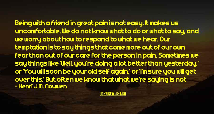 Sometimes It's Better Not To Talk Sayings By Henri J.M. Nouwen: Being with a friend in great pain is not easy. It makes us uncomfortable. We