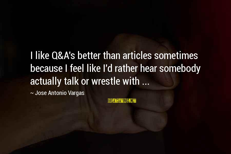 Sometimes It's Better Not To Talk Sayings By Jose Antonio Vargas: I like Q&A's better than articles sometimes because I feel like I'd rather hear somebody