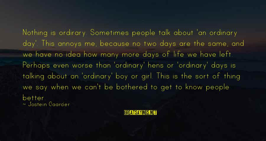 Sometimes It's Better Not To Talk Sayings By Jostein Gaarder: Nothing is ordirary. Sometimes people talk about 'an ordinary day'. This annoys me, because no