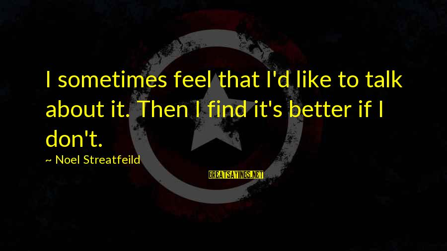 Sometimes It's Better Not To Talk Sayings By Noel Streatfeild: I sometimes feel that I'd like to talk about it. Then I find it's better