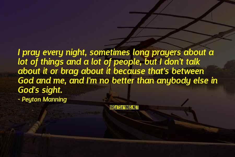 Sometimes It's Better Not To Talk Sayings By Peyton Manning: I pray every night, sometimes long prayers about a lot of things and a lot