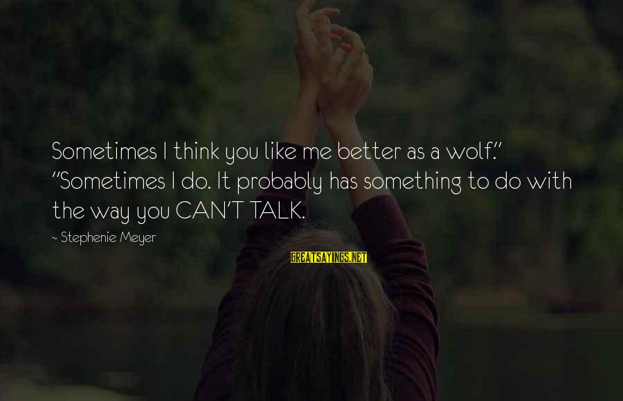 """Sometimes It's Better Not To Talk Sayings By Stephenie Meyer: Sometimes I think you like me better as a wolf."""" """"Sometimes I do. It probably"""