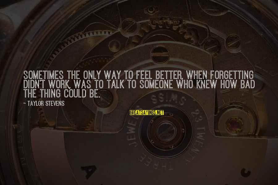 Sometimes It's Better Not To Talk Sayings By Taylor Stevens: Sometimes the only way to feel better, when forgetting didn't work, was to talk to