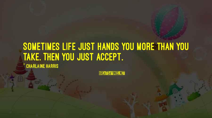 Sometimes Life Hands You Sayings By Charlaine Harris: Sometimes life just hands you more than you take. Then you just accept.