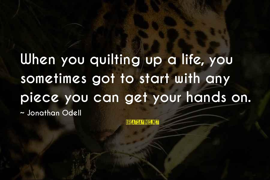 Sometimes Life Hands You Sayings By Jonathan Odell: When you quilting up a life, you sometimes got to start with any piece you