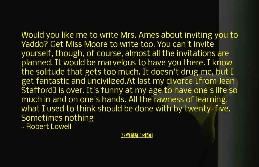 Sometimes Life Hands You Sayings By Robert Lowell: Would you like me to write Mrs. Ames about inviting you to Yaddo? Get Miss