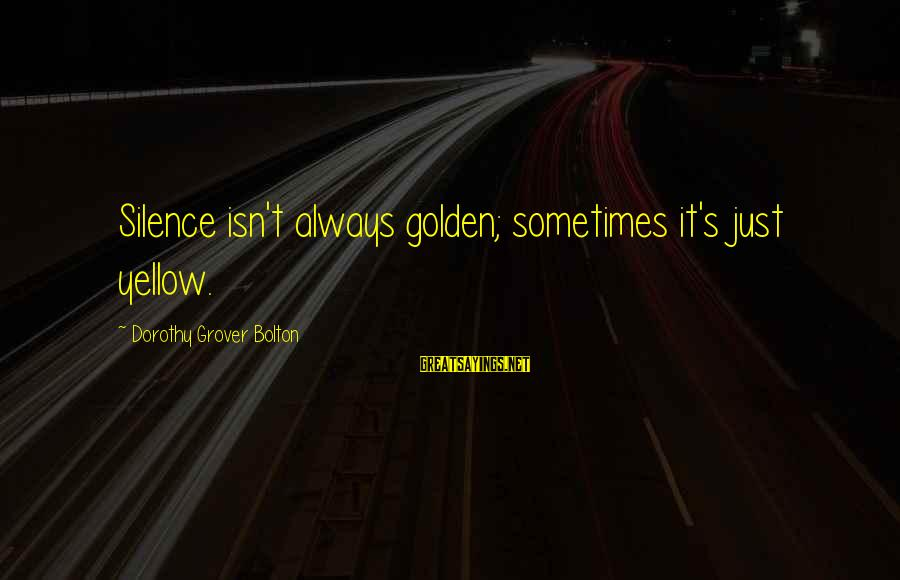 Sometimes Silence Is Golden Sayings By Dorothy Grover Bolton: Silence isn't always golden; sometimes it's just yellow.