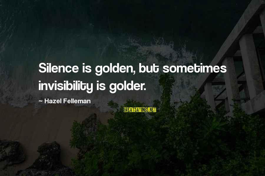Sometimes Silence Is Golden Sayings By Hazel Felleman: Silence is golden, but sometimes invisibility is golder.