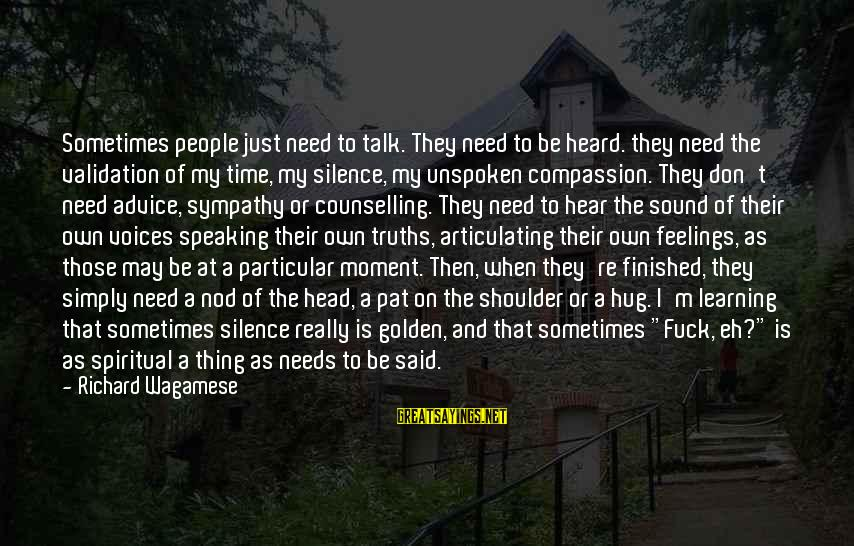 Sometimes Silence Is Golden Sayings By Richard Wagamese: Sometimes people just need to talk. They need to be heard. they need the validation