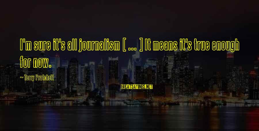 Sometimes Silence Is Golden Sayings By Terry Pratchett: I'm sure it's all journalism [ ... ] It means it's true enough for now.