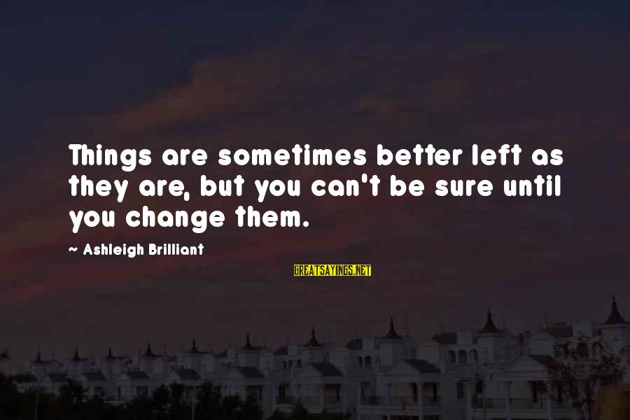 Sometimes The Things We Can't Change Sayings By Ashleigh Brilliant: Things are sometimes better left as they are, but you can't be sure until you
