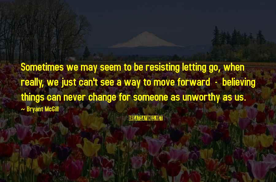 Sometimes The Things We Can't Change Sayings By Bryant McGill: Sometimes we may seem to be resisting letting go, when really, we just can't see