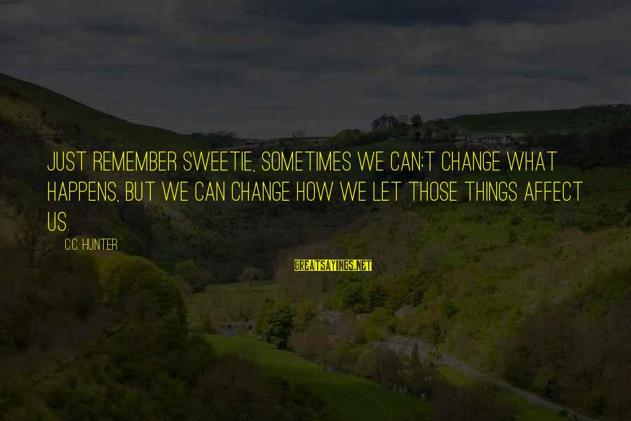 Sometimes The Things We Can't Change Sayings By C.C. Hunter: Just remember sweetie, sometimes we can;t change what happens, but we can change how we