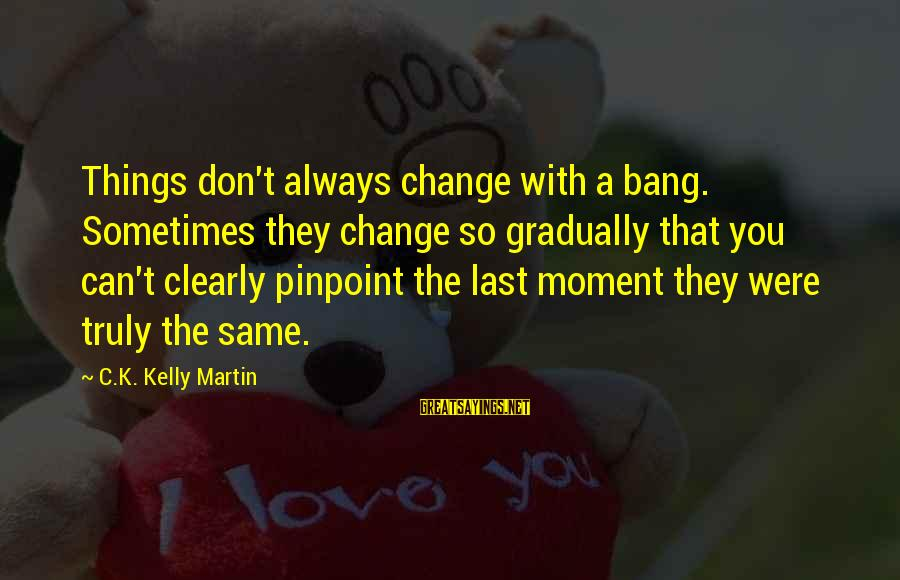 Sometimes The Things We Can't Change Sayings By C.K. Kelly Martin: Things don't always change with a bang. Sometimes they change so gradually that you can't