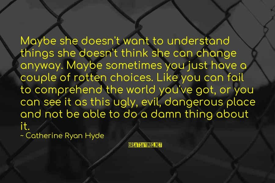 Sometimes The Things We Can't Change Sayings By Catherine Ryan Hyde: Maybe she doesn't want to understand things she doesn't think she can change anyway. Maybe