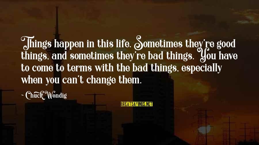 Sometimes The Things We Can't Change Sayings By Chuck Wendig: Things happen in this life. Sometimes they're good things, and sometimes they're bad things. You