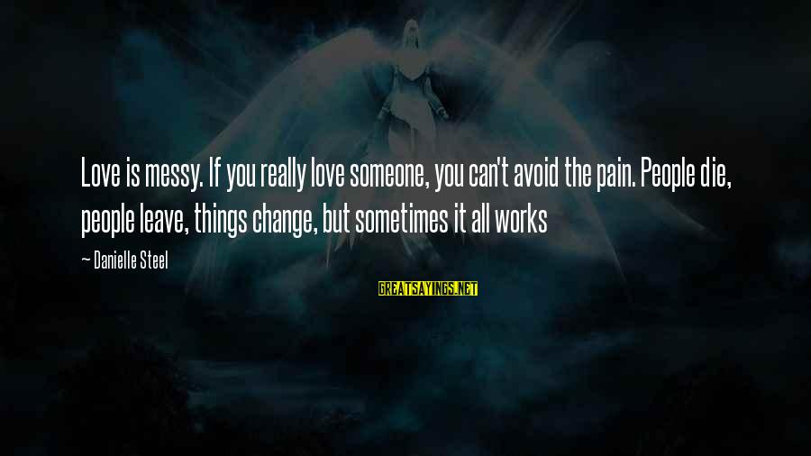 Sometimes The Things We Can't Change Sayings By Danielle Steel: Love is messy. If you really love someone, you can't avoid the pain. People die,