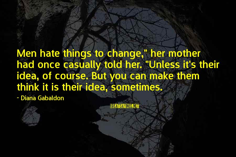"""Sometimes The Things We Can't Change Sayings By Diana Gabaldon: Men hate things to change,"""" her mother had once casually told her. """"Unless it's their"""