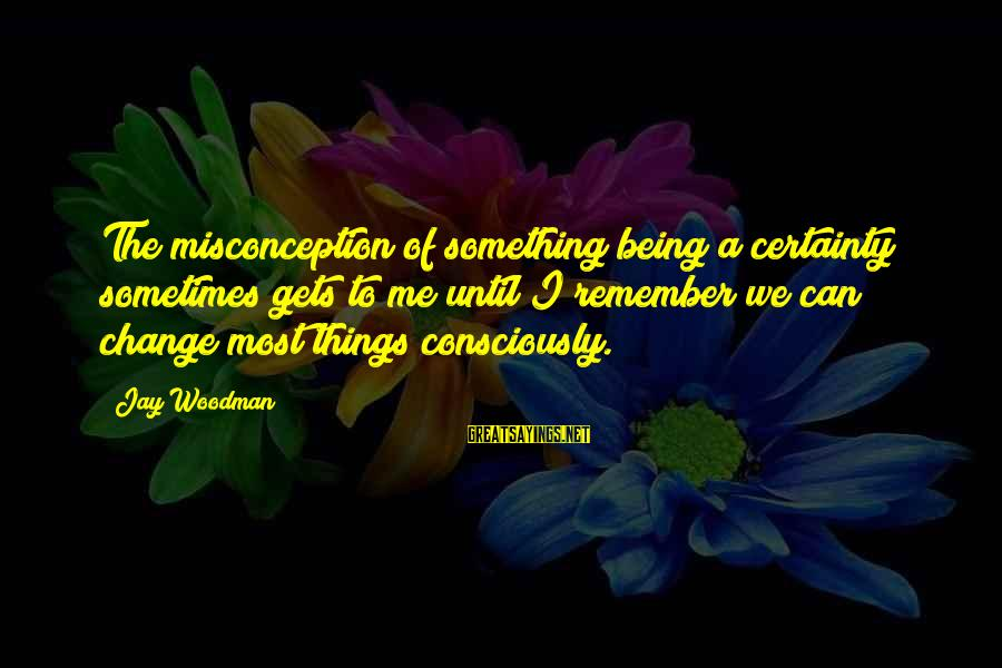 Sometimes The Things We Can't Change Sayings By Jay Woodman: The misconception of something being a certainty sometimes gets to me until I remember we