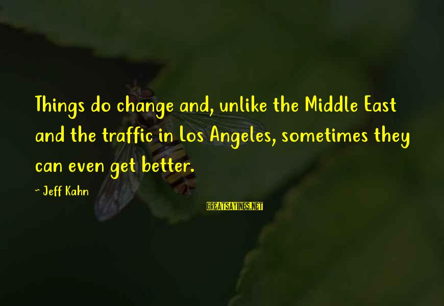 Sometimes The Things We Can't Change Sayings By Jeff Kahn: Things do change and, unlike the Middle East and the traffic in Los Angeles, sometimes