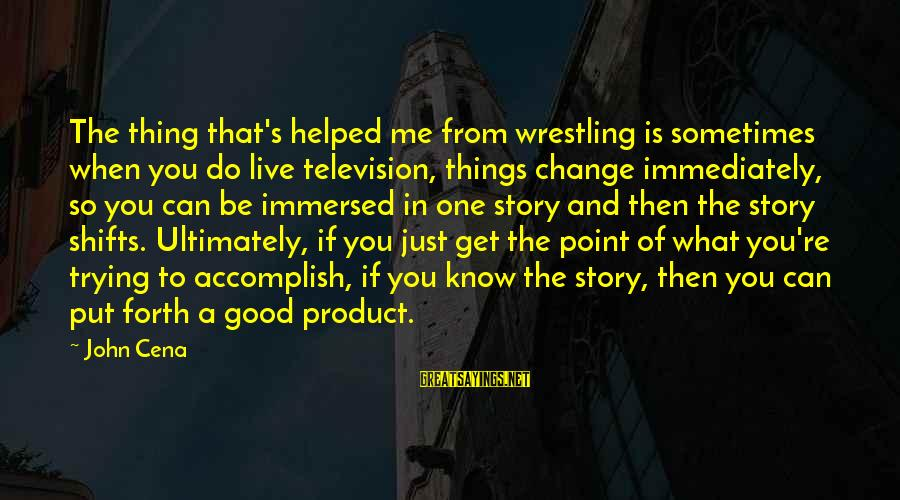 Sometimes The Things We Can't Change Sayings By John Cena: The thing that's helped me from wrestling is sometimes when you do live television, things