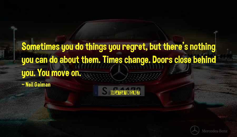 Sometimes The Things We Can't Change Sayings By Neil Gaiman: Sometimes you do things you regret, but there's nothing you can do about them. Times