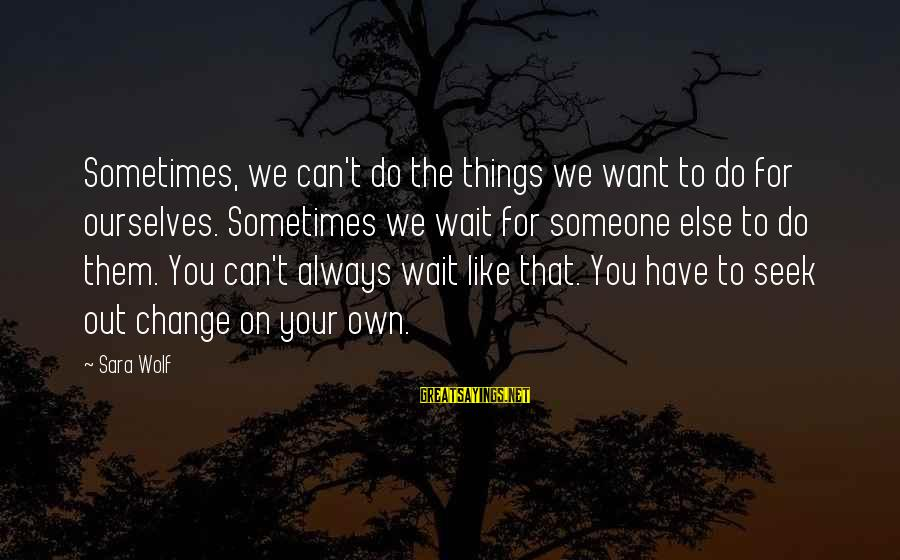 Sometimes The Things We Can't Change Sayings By Sara Wolf: Sometimes, we can't do the things we want to do for ourselves. Sometimes we wait