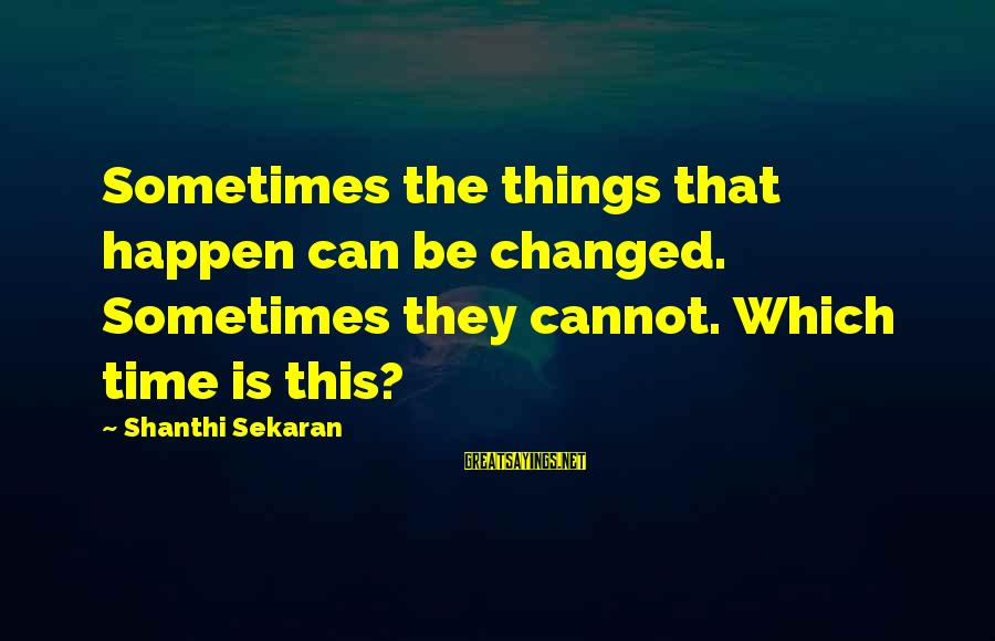 Sometimes The Things We Can't Change Sayings By Shanthi Sekaran: Sometimes the things that happen can be changed. Sometimes they cannot. Which time is this?