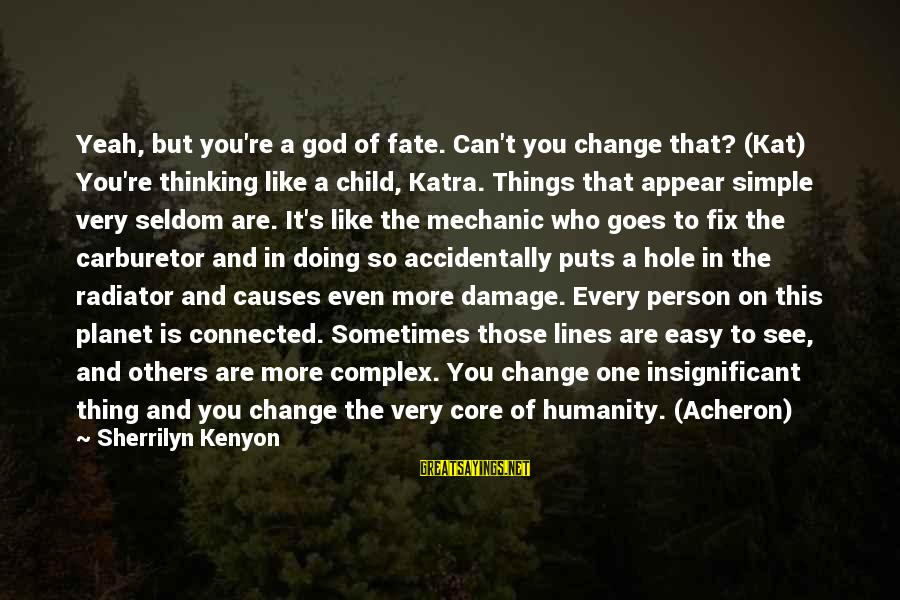 Sometimes The Things We Can't Change Sayings By Sherrilyn Kenyon: Yeah, but you're a god of fate. Can't you change that? (Kat) You're thinking like