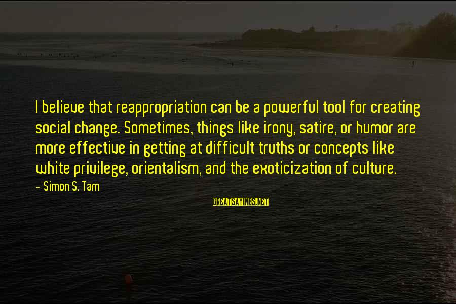 Sometimes The Things We Can't Change Sayings By Simon S. Tam: I believe that reappropriation can be a powerful tool for creating social change. Sometimes, things