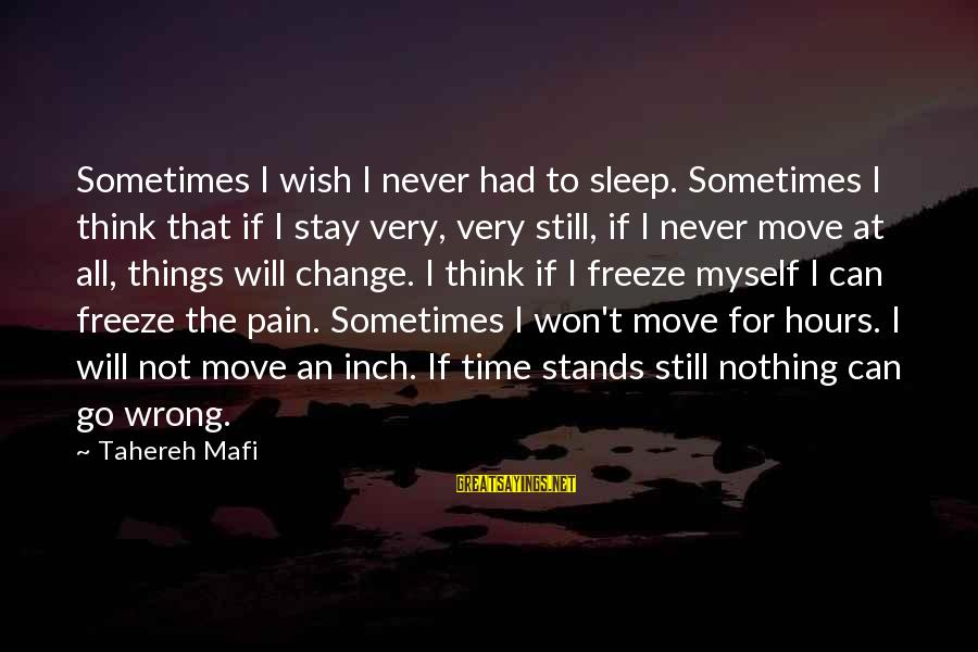 Sometimes The Things We Can't Change Sayings By Tahereh Mafi: Sometimes I wish I never had to sleep. Sometimes I think that if I stay