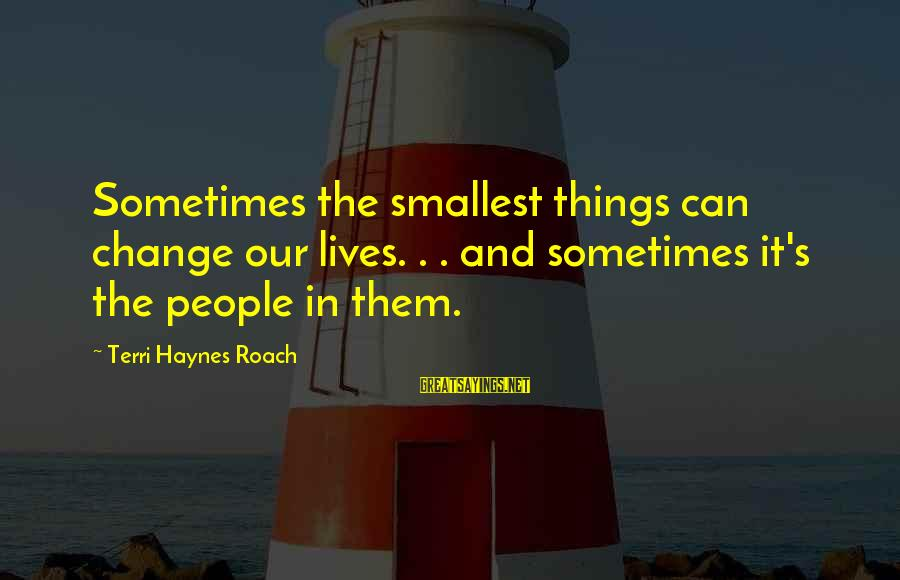 Sometimes The Things We Can't Change Sayings By Terri Haynes Roach: Sometimes the smallest things can change our lives. . . and sometimes it's the people