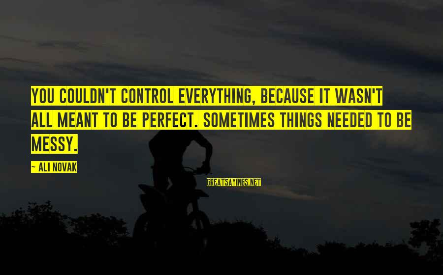 Sometimes Things Are Meant To Be Sayings By Ali Novak: You couldn't control everything, because it wasn't all meant to be perfect. Sometimes things needed