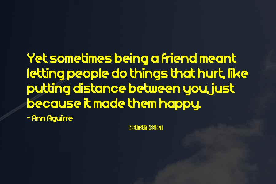 Sometimes Things Are Meant To Be Sayings By Ann Aguirre: Yet sometimes being a friend meant letting people do things that hurt, like putting distance