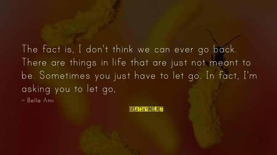 Sometimes Things Are Meant To Be Sayings By Belle Ami: The fact is, I don't think we can ever go back. There are things in