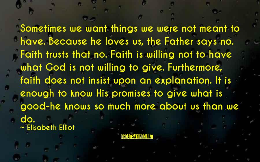 Sometimes Things Are Meant To Be Sayings By Elisabeth Elliot: Sometimes we want things we were not meant to have. Because he loves us, the