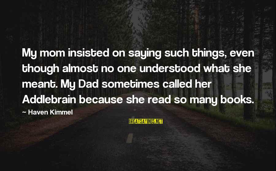 Sometimes Things Are Meant To Be Sayings By Haven Kimmel: My mom insisted on saying such things, even though almost no one understood what she