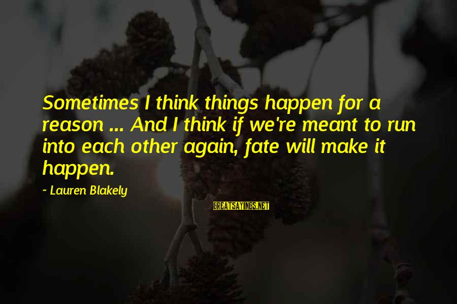 Sometimes Things Are Meant To Be Sayings By Lauren Blakely: Sometimes I think things happen for a reason ... And I think if we're meant