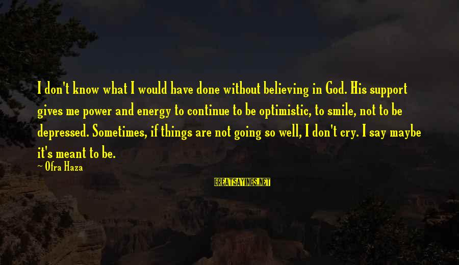 Sometimes Things Are Meant To Be Sayings By Ofra Haza: I don't know what I would have done without believing in God. His support gives