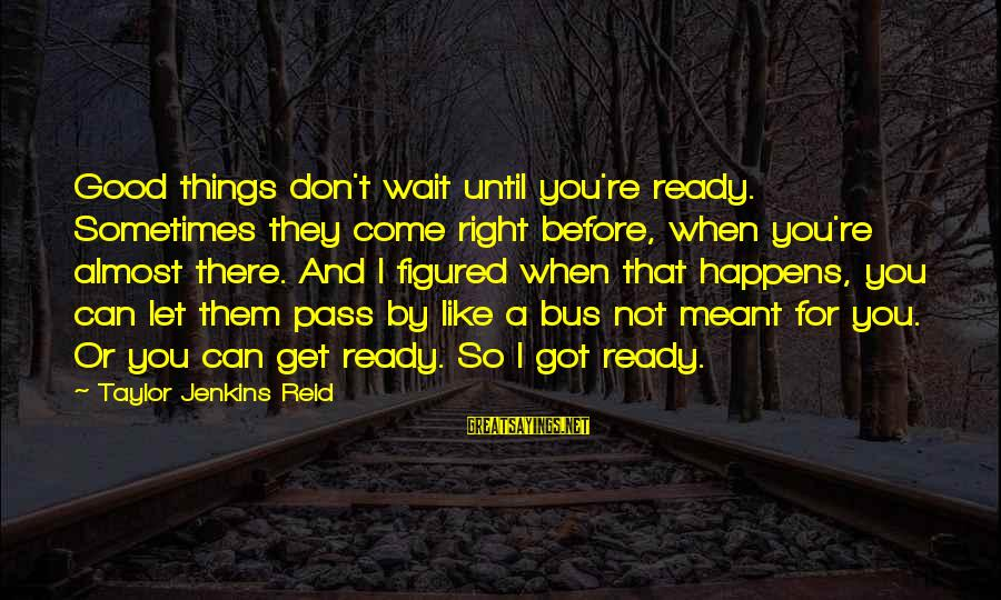 Sometimes Things Are Meant To Be Sayings By Taylor Jenkins Reid: Good things don't wait until you're ready. Sometimes they come right before, when you're almost